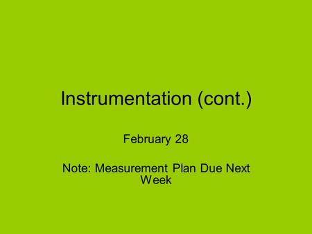 Instrumentation (cont.) February 28 Note: Measurement Plan Due Next Week.
