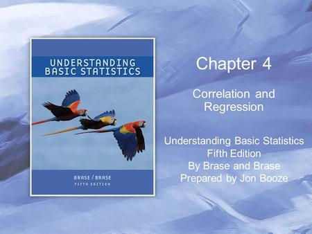 Chapter 4 Correlation and Regression Understanding Basic Statistics Fifth Edition By Brase and Brase Prepared by Jon Booze.