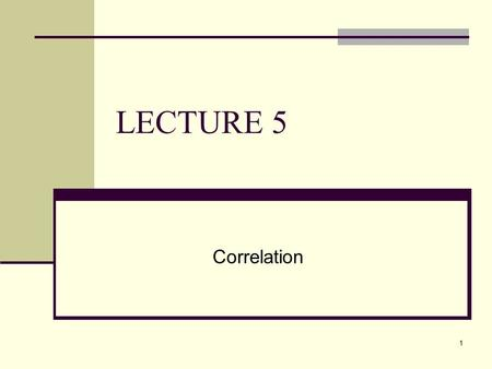 LECTURE 5 Correlation.