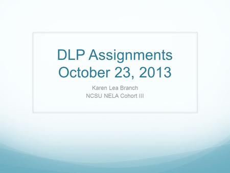 DLP Assignments October 23, 2013 Karen Lea Branch NCSU NELA Cohort III.