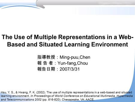 The Use of Multiple Representations in a Web- Based and Situated Learning Environment 指導教授: Ming-puu,Chen 報 告 者: Yun-fang,Chou 報告日期: 2007/3/31 Hsu, Y.