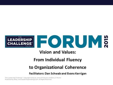 Vision and Values: From Individual Fluency to Organizational Coherence Facilitators: Dan Schwab and Evans Kerrigan.