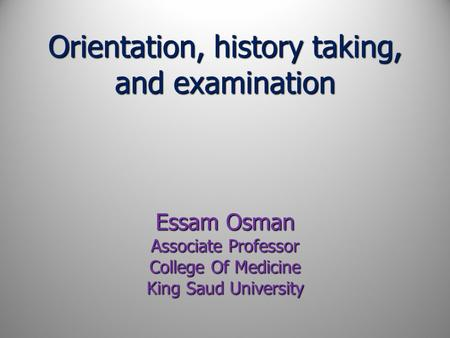 Orientation, history taking, and examination Essam Osman Associate Professor College Of Medicine King Saud University.