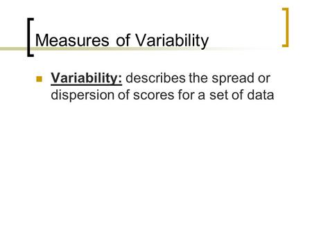 Measures of Variability Variability: describes the spread or dispersion of scores for a set of data.