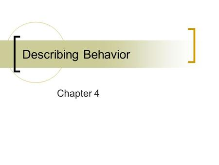 Describing Behavior Chapter 4. Data Analysis Two basic types  Descriptive Summarizes and describes the nature and properties of the data  Inferential.