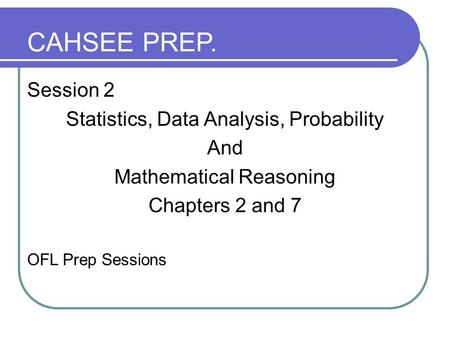 Session 2 Statistics, Data Analysis, Probability And Mathematical Reasoning Chapters 2 and 7 OFL Prep Sessions CAHSEE PREP.