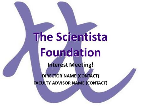 The Scientista Foundation Interest Meeting! DIRECTOR NAME (CONTACT) FACULTY ADVISOR NAME (CONTACT)