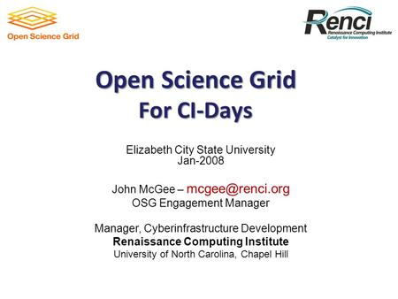 Open Science Grid For CI-Days Elizabeth City State University Jan-2008 John McGee – OSG Engagement Manager Manager, Cyberinfrastructure.