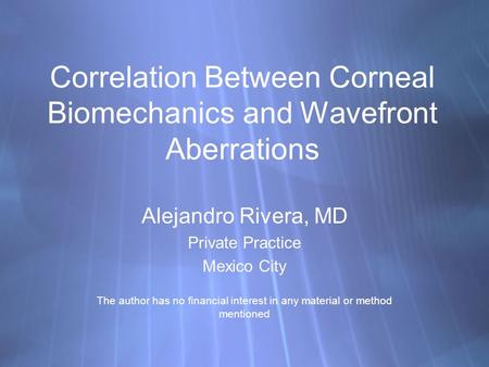 Correlation Between Corneal Biomechanics and Wavefront Aberrations Alejandro Rivera, MD Private Practice Mexico City The author has no financial interest.