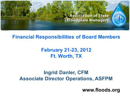 Financial Responsibilities of Board Members February 21-23, 2012 Ft. Worth, TX www.floods.org Ingrid Danler, CFM Associate Director Operations, ASFPM.