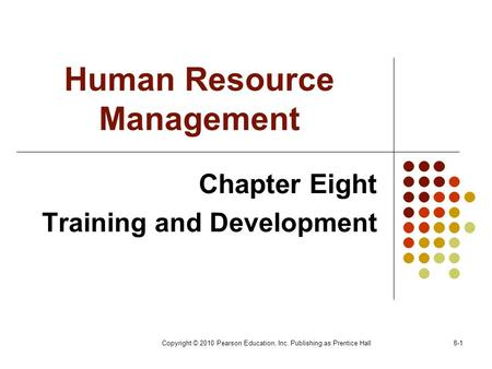 Copyright © 2010 Pearson Education, Inc. Publishing as Prentice Hall8-1 Human Resource Management Chapter Eight Training and Development.
