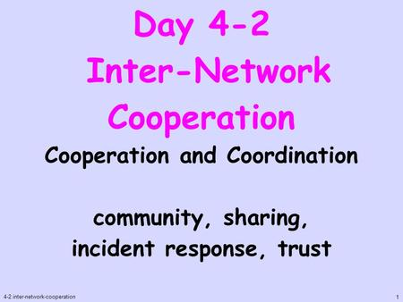 Day 4-2 Inter-Network Cooperation 4-2.inter-network-cooperation 1 Cooperation and Coordination community, sharing, incident response, trust.