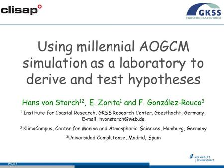 PAGE 1 Using millennial AOGCM simulation as a laboratory to derive and test hypotheses Hans von Storch 12, E. Zorita 1 and F. González-Rouco 3 1 Institute.