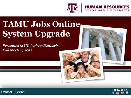 Follow us on: TAMU Jobs Online System Upgrade Presented to HR Liaison Network Fall Meeting 2012 October 31, 2012.