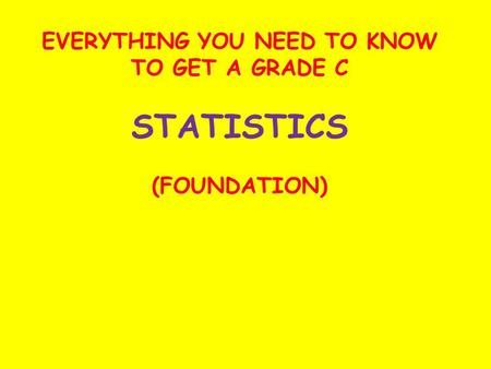 EVERYTHING YOU NEED TO KNOW TO GET A GRADE C STATISTICS (FOUNDATION)