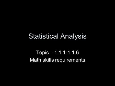 Statistical Analysis Topic – 1.1.1-1.1.6 Math skills requirements.