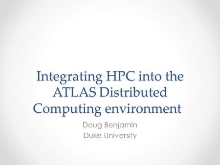 Integrating HPC into the ATLAS Distributed Computing environment Doug Benjamin Duke University.