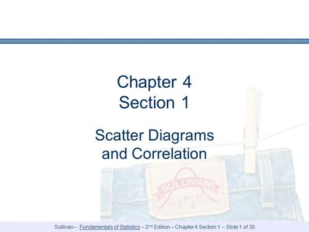 Sullivan – Fundamentals of Statistics – 2 nd Edition – Chapter 4 Section 1 – Slide 1 of 30 Chapter 4 Section 1 Scatter Diagrams and Correlation.