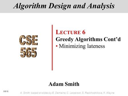 9/8/10 A. Smith; based on slides by E. Demaine, C. Leiserson, S. Raskhodnikova, K. Wayne Adam Smith Algorithm Design and Analysis L ECTURE 6 Greedy Algorithms.