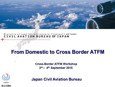 CIVIL AVATION BUREAU OF JAPAN Ministry of Land Infrastructure, Transport and <strong>Tourism</strong> From <strong>Domestic</strong> to Cross Border ATFM Cross-Border ATFM Workshop Cross-Border.