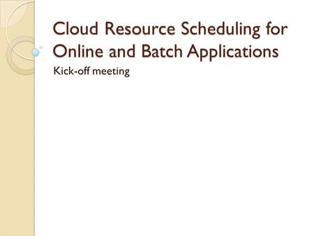 Cloud Resource Scheduling for Online and Batch Applications Kick-off meeting.