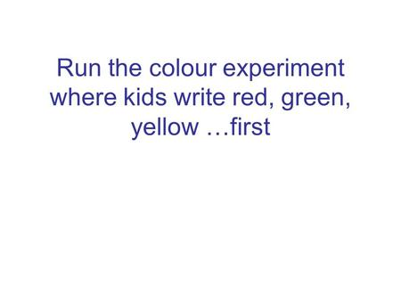 Run the colour experiment where kids write red, green, yellow …first.