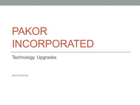 PAKOR INCORPORATED Technology Upgrades Brent Pavlovich.