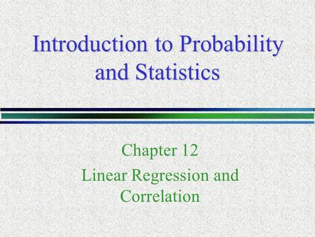 Introduction to Probability and Statistics Chapter 12 Linear Regression and Correlation.