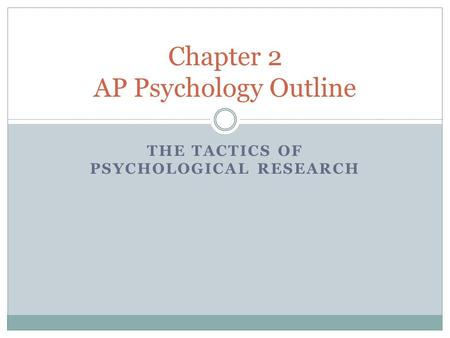 THE TACTICS OF PSYCHOLOGICAL RESEARCH Chapter 2 AP Psychology Outline.