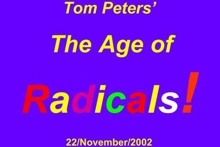 Tom Peters' The Age of Radicals ! 22/November/2002.
