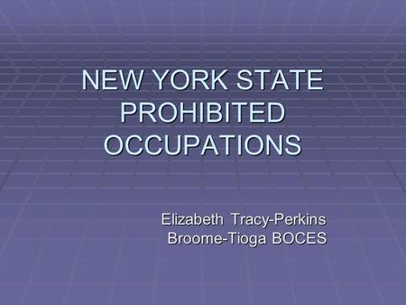 NEW YORK STATE PROHIBITED OCCUPATIONS Elizabeth Tracy-Perkins Broome-Tioga BOCES Broome-Tioga BOCES.