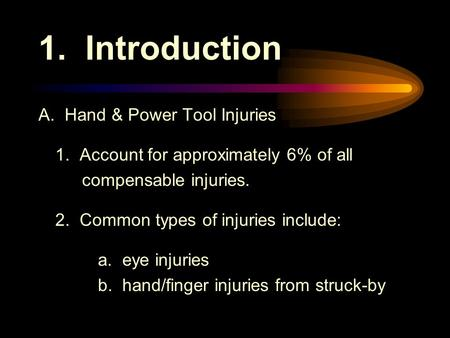 1. Introduction A. Hand & Power Tool Injuries 1. Account for approximately 6% of all compensable injuries. 2. Common types of injuries include: a. eye.