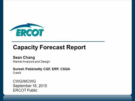 Capacity Forecast Report Sean Chang Market Analysis and Design Suresh Pabbisetty CQF, ERP, CSQA Credit CWG/MCWG September 16, 2015 ERCOT Public.