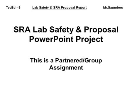 SRA Lab Safety & Proposal PowerPoint Project This is a Partnered/Group Assignment TecEd - 9 Lab Safety & SRA Proposal Report Mr.Saunders.