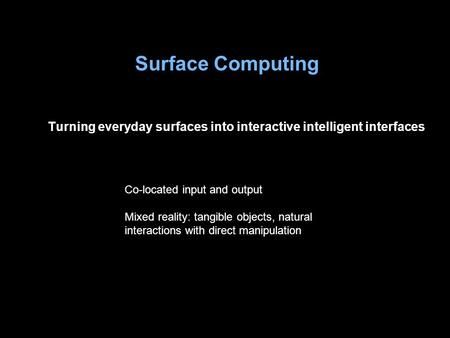 Surface Computing Turning everyday surfaces into interactive intelligent interfaces Co-located input and output Mixed reality: tangible objects, natural.