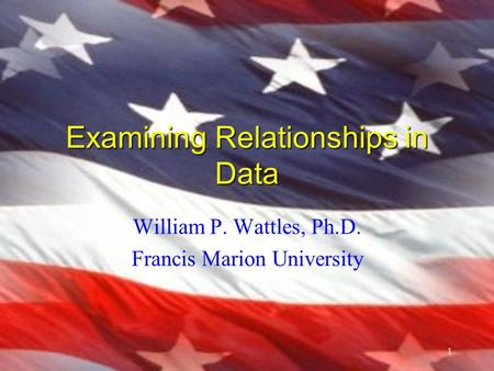 1 Examining Relationships in Data William P. Wattles, Ph.D. Francis Marion University.