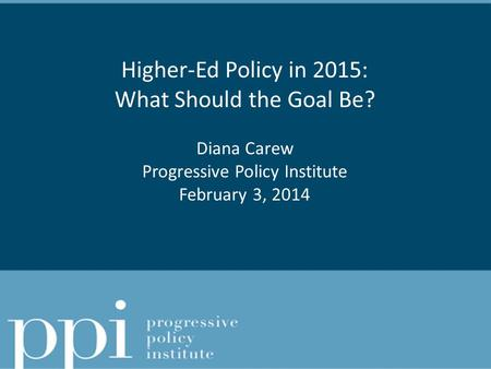 Higher-Ed Policy in 2015: What Should the Goal Be? Diana Carew Progressive Policy Institute February 3, 2014.