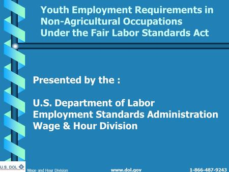 1-866-487-9243 Wage and Hour Division www.dol.gov Youth Employment Requirements in Non-Agricultural Occupations Under the Fair Labor Standards Act Presented.