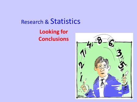 Research & Statistics Looking for Conclusions. Statistics Mathematics is used to organize, summarize, and interpret mathematical data 2 types of statistics.