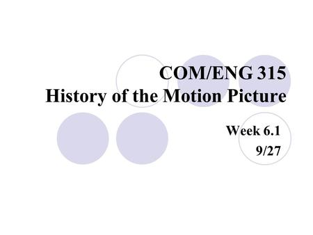 COM/ENG 315 History of the Motion Picture Week 6.1 9/27.