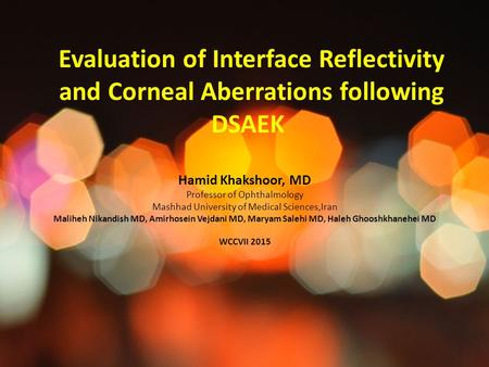 Evaluation of Interface Reflectivity and Corneal Aberrations following DSAEK Hamid Khakshoor, MD Professor of Ophthalmology Mashhad University of Medical.