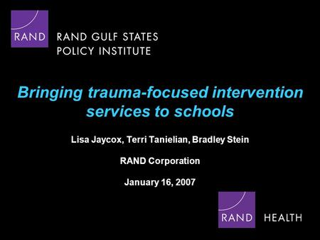Bringing trauma-focused intervention services to schools Lisa Jaycox, Terri Tanielian, Bradley Stein RAND Corporation January 16, 2007.