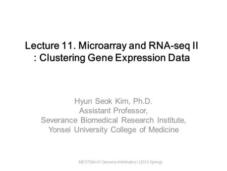 Hyun Seok Kim, Ph.D. Assistant Professor, Severance Biomedical Research Institute, Yonsei University College of Medicine Lecture 11. Microarray and RNA-seq.