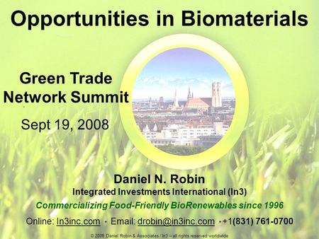 Opportunities in Biomaterials Daniel N. Robin Integrated Investments International (In3) Commercializing Food-Friendly BioRenewables since 1996 Online: