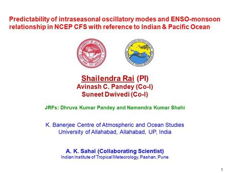 1 Predictability of intraseasonal oscillatory modes and ENSO-monsoon relationship in NCEP CFS with reference to Indian & Pacific Ocean Shailendra Rai (PI)