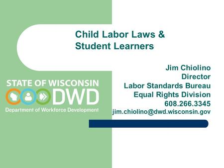 Child Labor Laws & Student Learners Jim Chiolino Director Labor Standards Bureau Equal Rights Division 608.266.3345