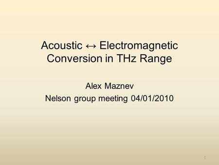 1 Acoustic ↔ Electromagnetic Conversion in THz Range Alex Maznev Nelson group meeting 04/01/2010.