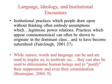 Language, Ideology, and Institutional Encounters Institutional practices which people draw upon without thinking often embody assumptions which…legitimise.