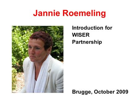 Jannie Roemeling Introduction for WISER Partnership Brugge, October 2009.