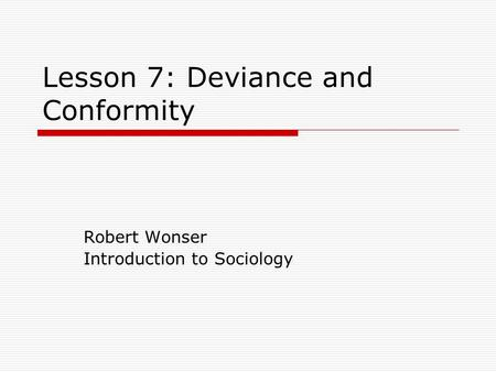 Lesson 7: Deviance and Conformity Robert Wonser Introduction to Sociology.